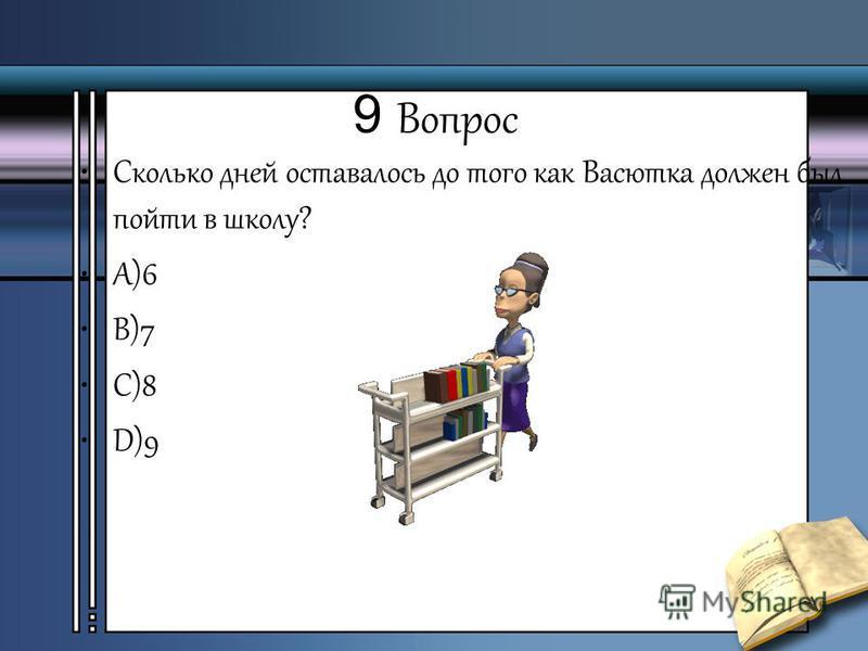 9 Вопрос Сколько дней оставалось до того как Васютка должен был пойти в школу? А)6 В)7 С)8 D)9