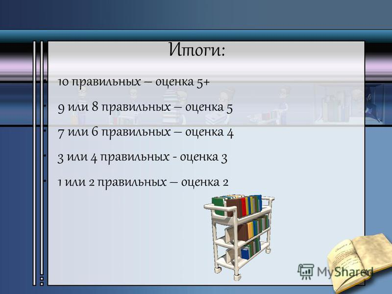 Итоги: 10 правильных – оценка 5+ 9 или 8 правильных – оценка 5 7 или 6 правильных – оценка 4 3 или 4 правильных - оценка 3 1 или 2 правильных – оценка 2