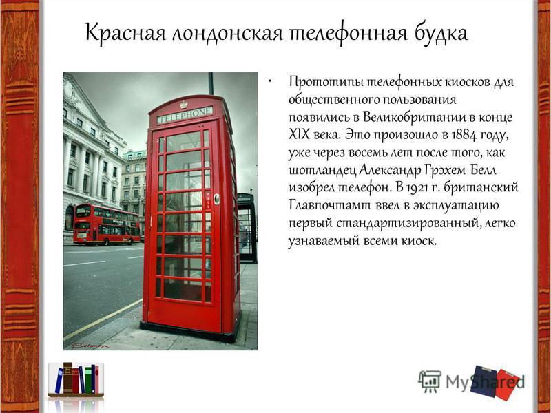 Красная лондонская телефонная будка Прототипы телефонных киосков для общественного пользования появились в Великобритании в конце XIX века. Это произошло в 1884 году, уже через восемь лет после того, как шотландец Александр Грэхем Белл изобрел телефо