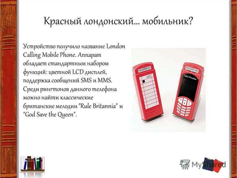 Красный лондонский… мобильник? Устройство получило название London Calling Mobile Phone. Аппарат обладает стандартным набором функций: цветной LCD дисплей, поддержка сообщений SMS и MMS. Среди рингтонов данного телефона можно найти классические брита