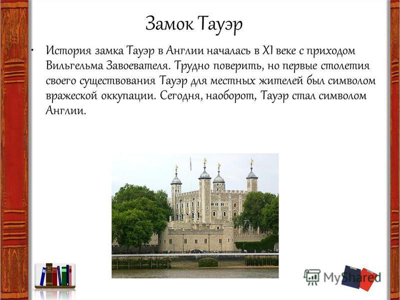 Замок Тауэр История замка Тауэр в Англии началась в XI веке с приходом Вильгельма Завоевателя. Трудно поверить, но первые столетия своего существования Тауэр для местных жителей был символом вражеской оккупации. Сегодня, наоборот, Тауэр стал символом