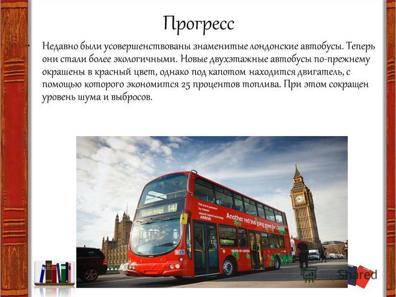 Прогресс Недавно были усовершенствованы знаменитые лондонские автобусы. Теперь они стали более экологичными. Новые двухэтажные автобусы по-прежнему окрашены в красный цвет, однако под капотом находится двигатель, с помощью которого экономится 25 проц