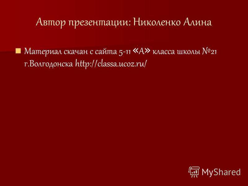 Автор презентации: Николенко Алина Материал скачан с сайта 5-11 « А » класса школы 21 г.Волгодонска http://classa.ucoz.ru/