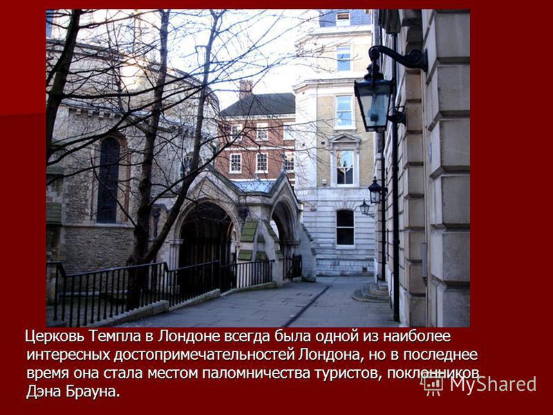 Церковь Темпла в Лондоне всегда была одной из наиболее интересных достопримечательностей Лондона, но в последнее время она стала местом паломничества туристов, поклонников Дэна Брауна. Церковь Темпла в Лондоне всегда была одной из наиболее интересных