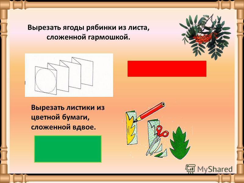 Вырезать ягоды рябинки из листа, сложенной гармошкой. Вырезать листики из цветной бумаги, сложенной вдвое.