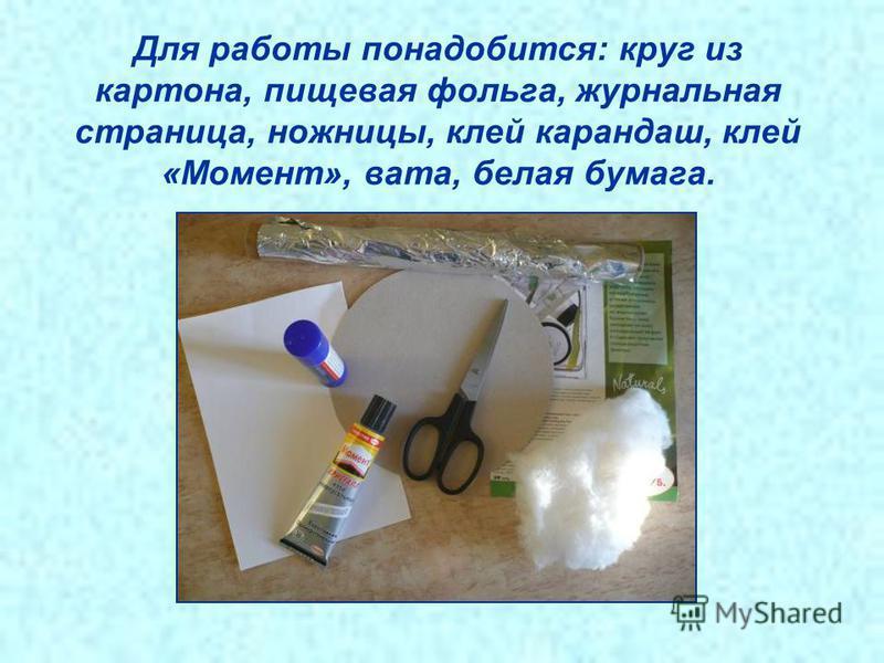 Для работы понадобится: круг из картона, пищевая фольга, журнальная страница, ножницы, клей карандаш, клей «Момент», вата, белая бумага.