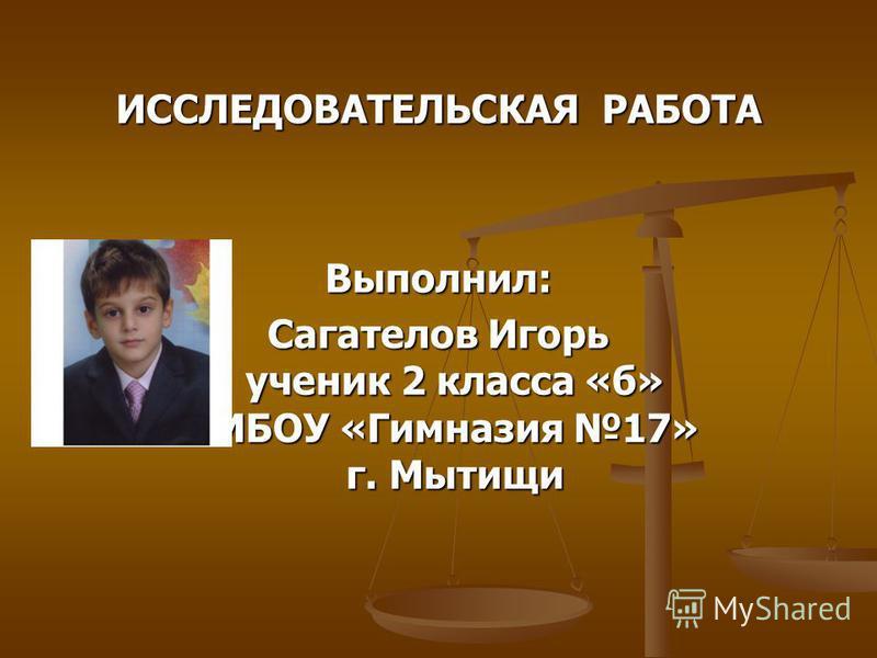 ИССЛЕДОВАТЕЛЬСКАЯ РАБОТА Выполнил: Сагателов Игорь ученик 2 класса «б» МБОУ «Гимназия 17» г. Мытищи