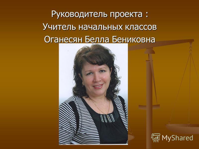 Руководитель проекта : Учитель начальных классов Оганесян Белла Бениковна