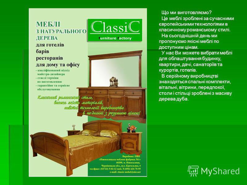 Що ми виготовляємо? Це меблі зроблені за сучасними європейськими технологіями в класичному романському стилі. На сьогоднішній день ми пропонуємо якісні меблі по доступним цінам. У нас Ви можете вибрати меблі для облаштування будинку, квартири, дачі,