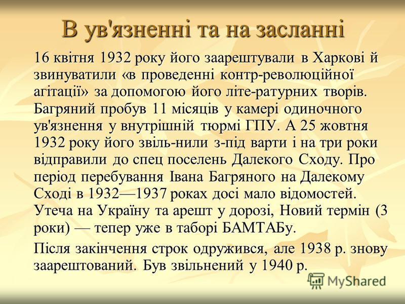 В ув'язненні та на засланні 16 квітня 1932 року його заарештували в Харкові й звинуватили «в проведенні контр-революційної агітації» за допомогою його літе-ратурних творів. Багряний пробув 11 місяців у камері одиночного ув'язнення у внутрішній тюрмі