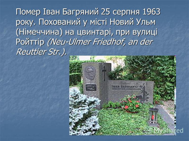 Помер Іван Багряний 25 серпня 1963 року. Похований у місті Новий Ульм (Німеччина) на цвинтарі, при вулиці Ройттір (Neu-Ulmer Friedhof, an der Reuttier Str.).