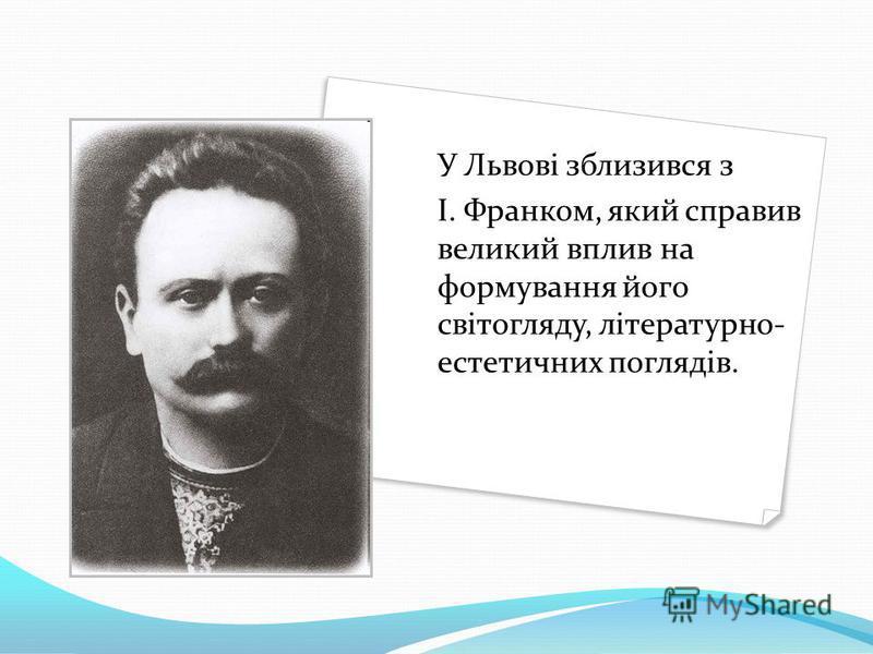 У Львові зблизився з І. Франком, який справив великий вплив на формування його світогляду, літературно- естетичних поглядів.