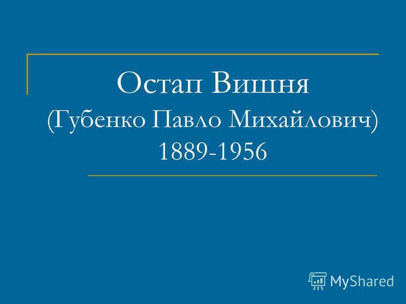 Остап Вишня (Губенко Павло Михайлович) 1889-1956