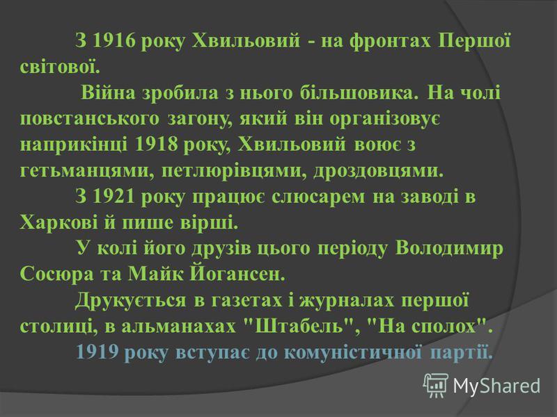 З 1916 року Хвильовий - на фронтах Першої світової. Війна зробила з нього більшовика. На чолі повстанського загону, який він організовує наприкінці 1918 року, Хвильовий воює з гетьманцями, петлюрівцями, дроздовцями. З 1921 року працює слюсарем на зав
