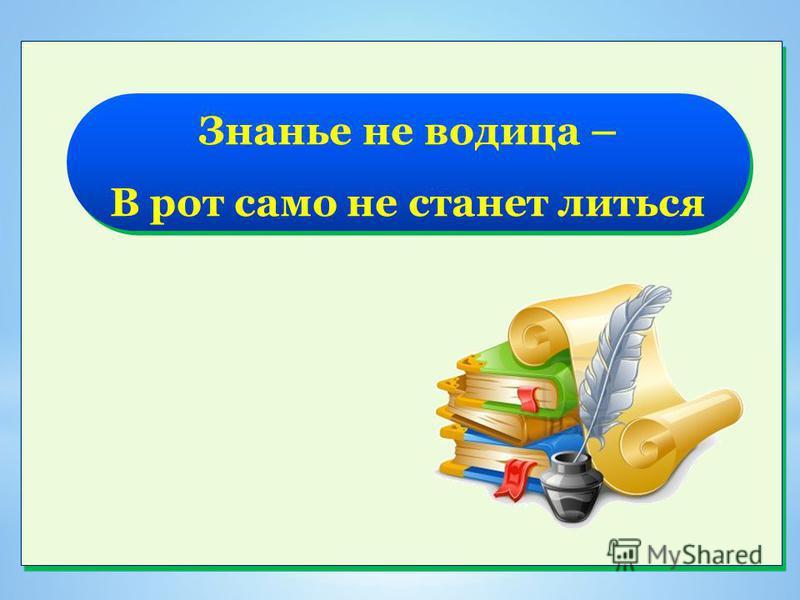 Знанье не водица – В рот само не станет литься Знанье не водица – В рот само не станет литься