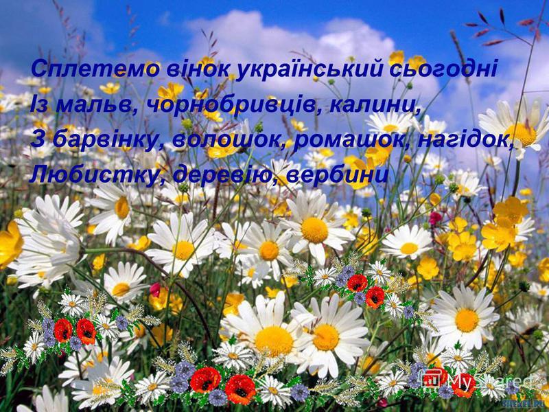 Сплетемо вінок український сьогодні Із мальв, чорнобривців, калини, З барвінку, волошок, ромашок, нагідок, Любистку, деревію, вербини