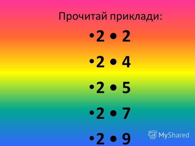 Прочитай приклади: 2 2 2 4 2 5 2 7 2 9
