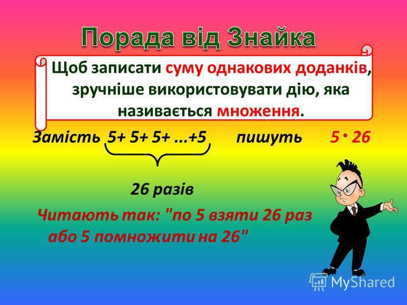 Щоб записати суму однакових доданків, зручніше використовувати дію, яка називається множення. Замість 5+ 5+ 5+...+5пишуть 5 26 26 разів Читають так: по 5 взяти 26 раз або 5 помножити на 26