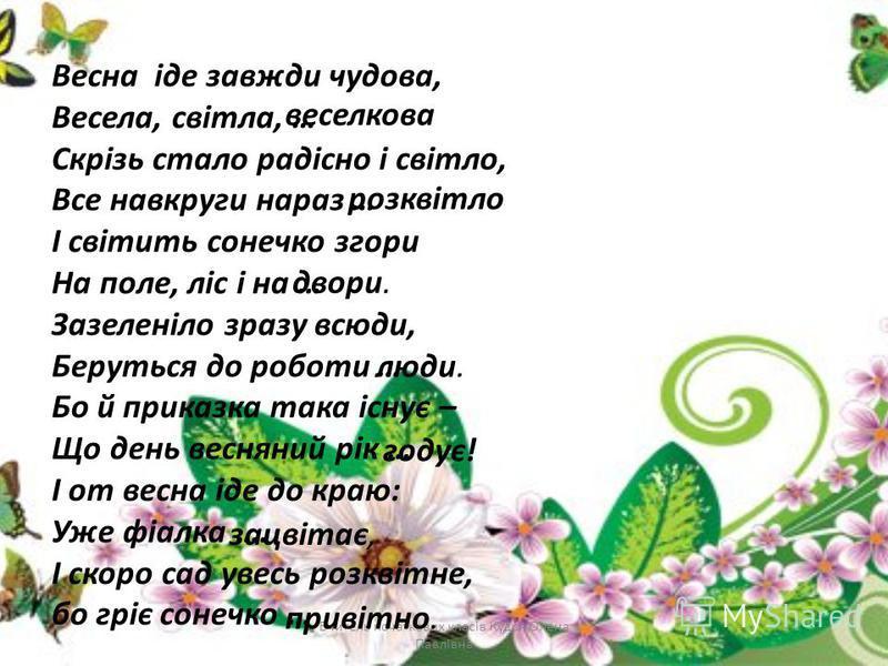 Весна іде завжди чудова, Весела, світла, … Скрізь стало радісно і світло, Все навкруги нараз … І світить сонечко згори На поле, ліс і на … Зазеленіло зразу всюди, Беруться до роботи … Бо й приказка така існує – Що день весняний рік … І от весна іде д