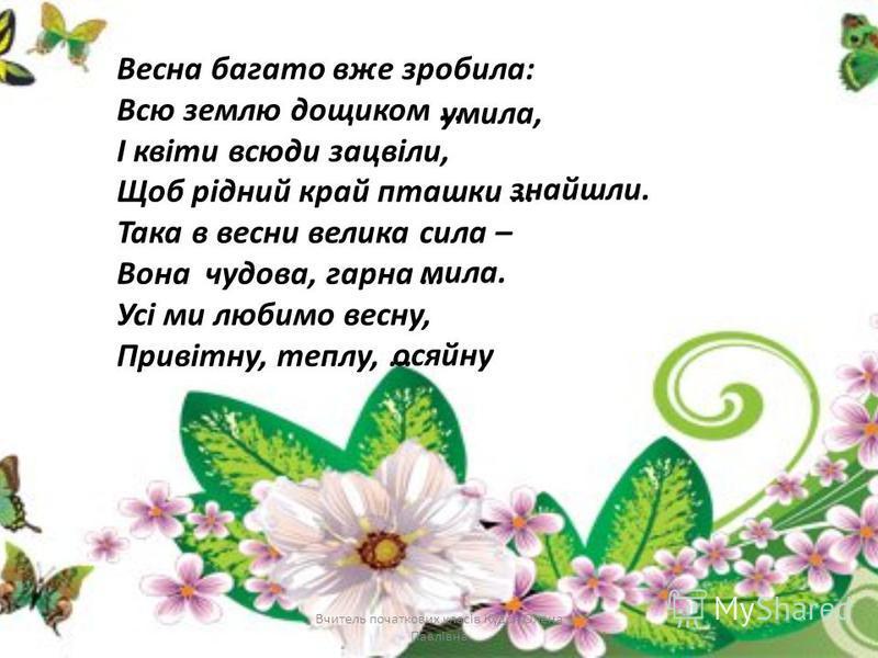 Вчитель початкових класів Кудря Олена Павлівна Весна багато вже зробила: Всю землю дощиком … І квіти всюди зацвіли, Щоб рідний край пташки … Така в весни велика сила – Вона чудова, гарна … Усі ми любимо весну, Привітну, теплу, … умила, знайшли. мила.