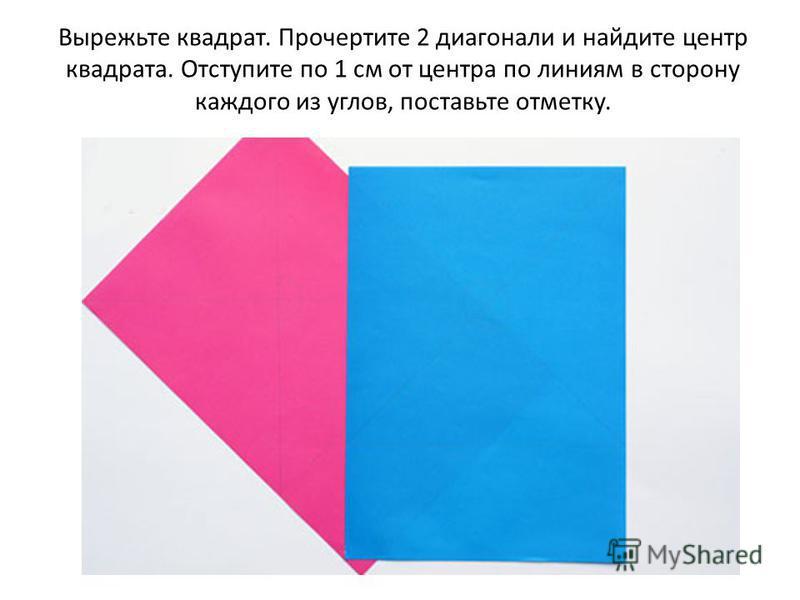 Вырежьте квадрат. Прочертите 2 диагонали и найдите центр квадрата. Отступите по 1 см от центра по линиям в сторону каждого из углов, поставьте отметку.