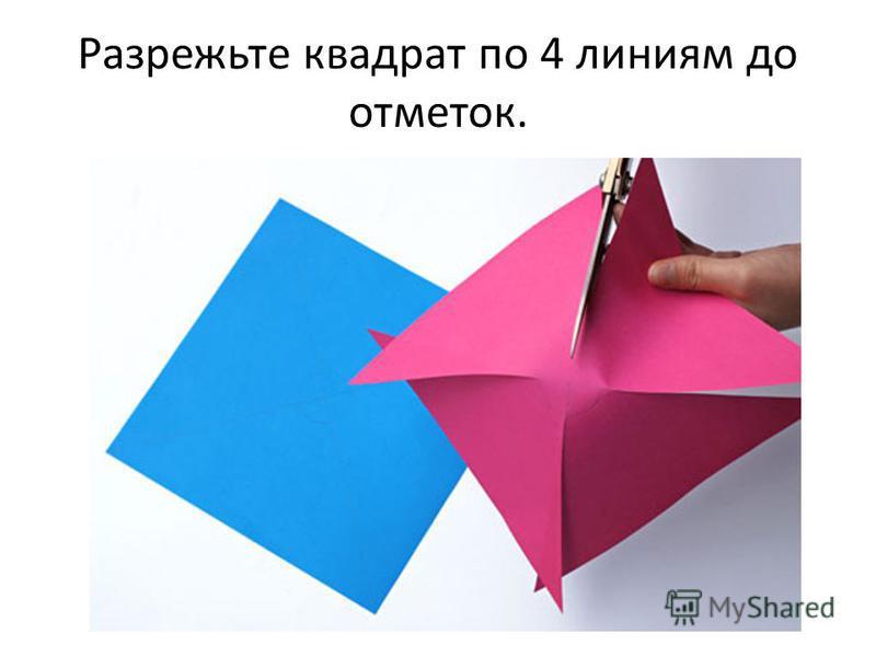 Разрежьте квадрат по 4 линиям до отметок.