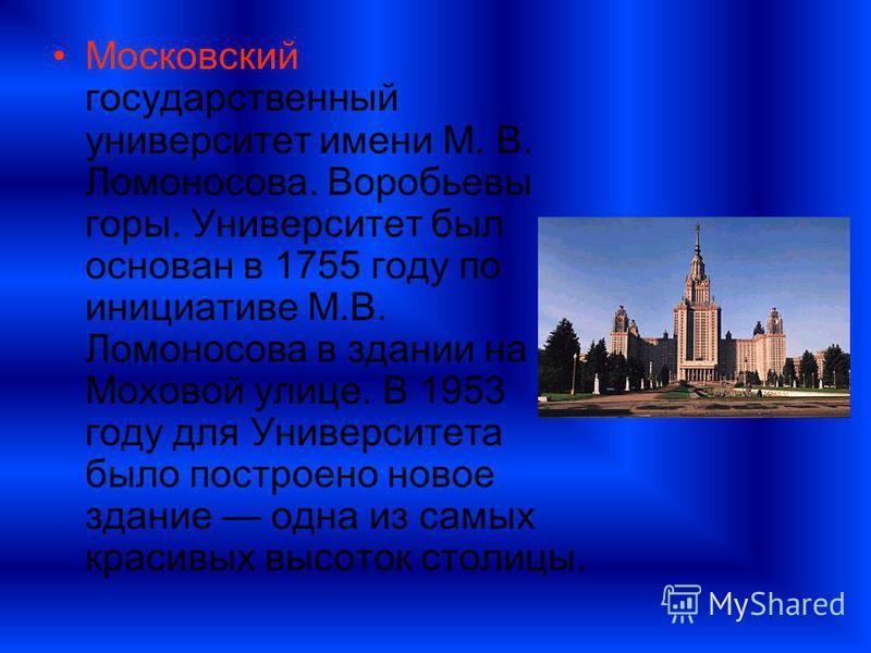 Московский государственный университет имени М. В. Ломоносова. Воробьевы горы. Университет был основан в 1755 году по инициативе М.В. Ломоносова в здании на Моховой улице. В 1953 году для Университета было построено новое здание одна из самых красивы