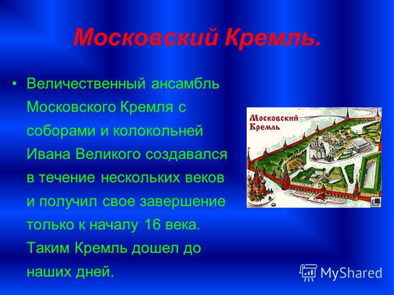 Московский Кремль. Величественный ансамбль Московского Кремля с соборами и колокольней Ивана Великого создавался в течение нескольких веков и получил свое завершение только к началу 16 века. Таким Кремль дошел до наших дней.