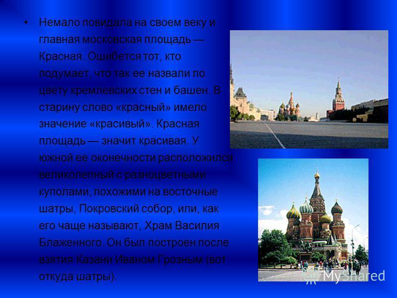 Немало повидала на своем веку и главная московская площадь Красная. Ошибется тот, кто подумает, что так ее назвали по цвету кремлевских стен и башен. В старину слово «красный» имело значение «красивый». Красная площадь значит красивая. У южной ее око