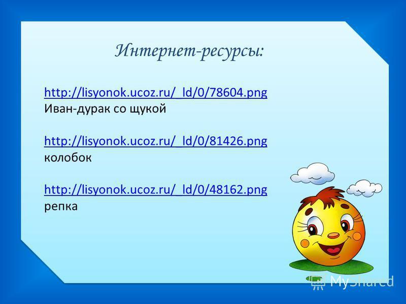 Интернет-ресурсы: http://lisyonok.ucoz.ru/_ld/0/78604. png http://lisyonok.ucoz.ru/_ld/0/78604. png Иван-дурак со щукой http://lisyonok.ucoz.ru/_ld/0/81426. png http://lisyonok.ucoz.ru/_ld/0/81426. png колобок http://lisyonok.ucoz.ru/_ld/0/48162. png