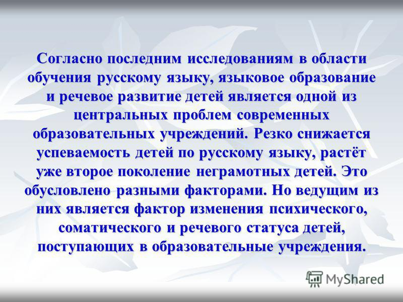 Согласно последним исследованиям в области обучения русскому языку, языковое образование и речевое развитие детей является одной из центральных проблем современных образовательных учреждений. Резко снижается успеваемость детей по русскому языку, раст