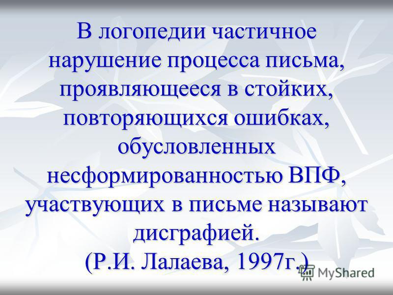 В логопедии частичное нарушение процесса письма, проявляющееся в стойких, повторяющихся ошибках, обусловленных несформированностью ВПФ, участвующих в письме называют дисграфией. (Р.И. Лалаева, 1997 г.)