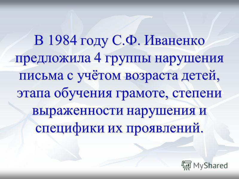 В 1984 году С.Ф. Иваненко предложила 4 группы нарушения письма с учётом возраста детей, этапа обучения грамоте, степени выраженности нарушения и специфики их проявлений.