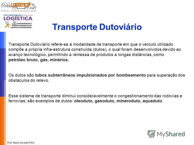 Prof. Mario Silvestri Filho Transporte Dutoviário refere-se à modalidade de transporte em que o veículo utilizado compõe a própria infra-estrutura construída (dutos), o qual foram desenvolvidos devido ao avanço tecnológico, permitindo a remessa de pr