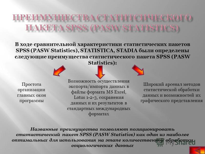 В ходе сравнительной характеристики статистических пакетов SPSS (PASW Statistics), STATISTICA, STADIA были определены следующие преимущества статистического пакета SPSS (PASW Statistics): Простота организации главных окон программы Возможность осущес