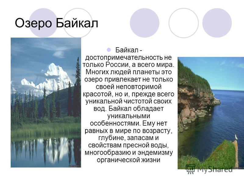 Озеро Байкал Байкал - достопримечательность не только России, а всего мира. Многих людей планеты это озеро привлекает не только своей неповторимой красотой, но и, прежде всего уникальной чистотой своих вод. Байкал обладает уникальными особенностями.