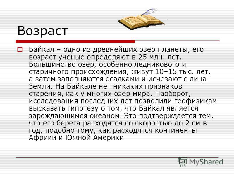 Возраст Байкал – одно из древнейших озер планеты, его возраст ученые определяют в 25 млн. лет. Большинство озер, особенно ледникового и старичного происхождения, живут 10–15 тыс. лет, а затем заполняются осадками и исчезают с лица Земли. На Байкале н