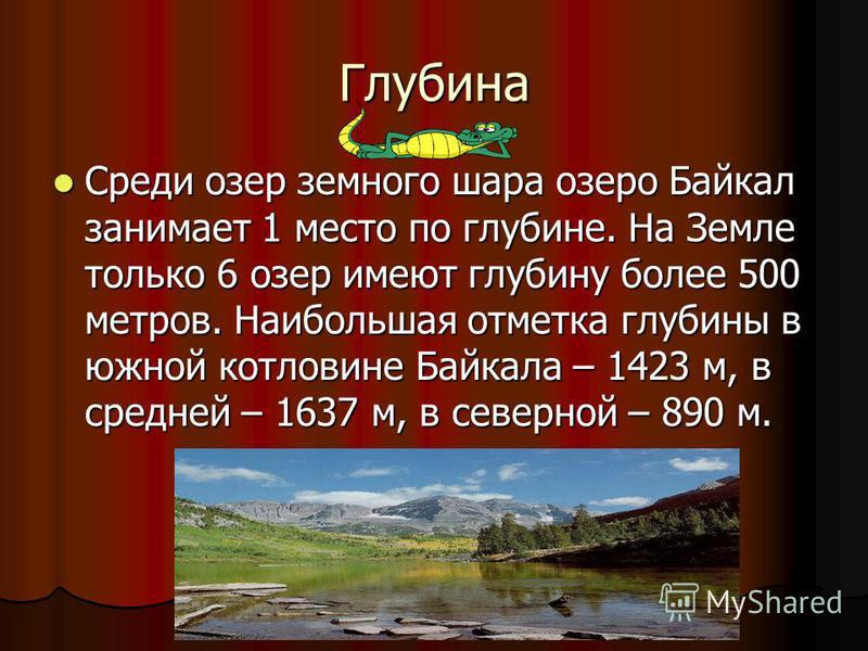 Глубина Среди озер земного шара озеро Байкал занимает 1 место по глубине. На Земле только 6 озер имеют глубину более 500 метров. Наибольшая отметка глубины в южной котловине Байкала – 1423 м, в средней – 1637 м, в северной – 890 м.