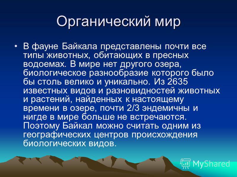 Органический мир В фауне Байкала представлены почти все типы животных, обитающих в пресных водоемах. В мире нет другого озера, биологическое разнообразие которого было бы столь велико и уникально. Из 2635 известных видов и разновидностей животных и р