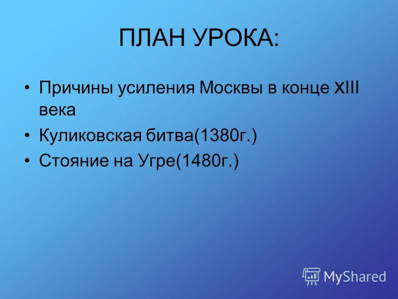 ПЛАН УРОКА: Причины усиления Москвы в конце x III века Куликовская битва(1380 г.) Стояние на Угре(1480 г.)