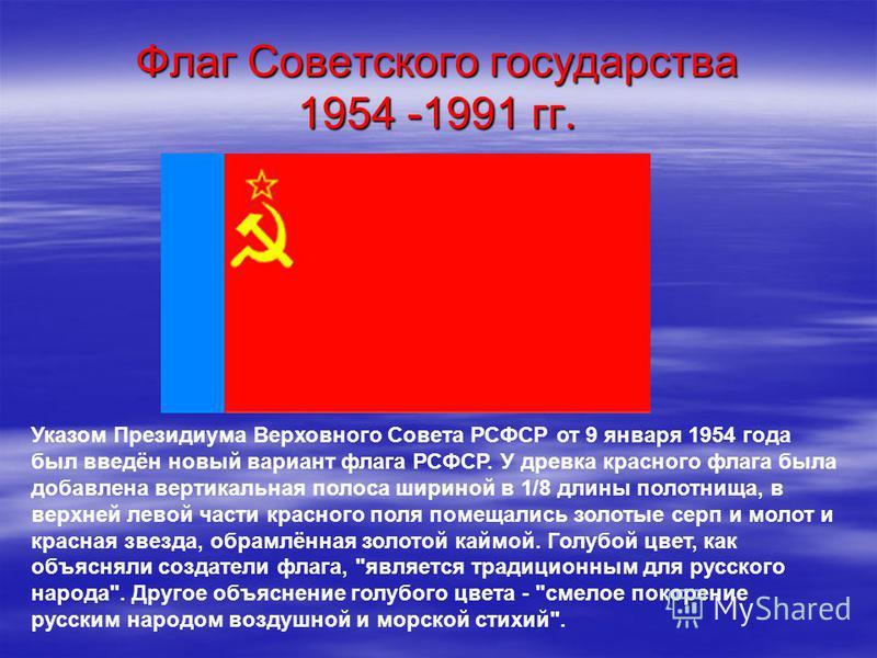 Флаг Советского государства 1954 -1991 гг. Указом Президиума Верховного Совета РСФСР от 9 января 1954 года был введён новый вариант флага РСФСР. У древка красного флага была добавлена вертикальная полоса шириной в 1/8 длины полотнища, в верхней левой