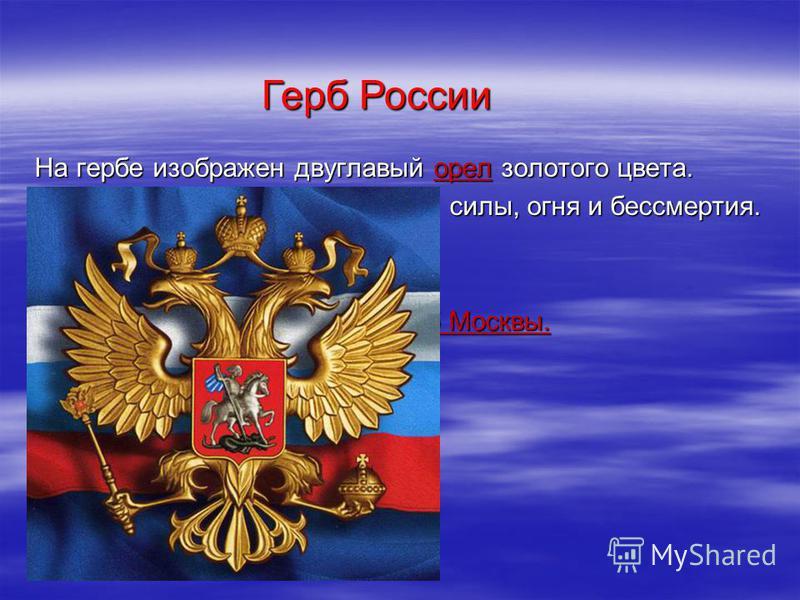На гербе изображен двуглавый орел золотого цвета. Орел –символ солнца, небесной силы, огня и бессмертия. Этот герб появился в 1497 году. Его ввел царь Иван III. Внутри российского герба – герб Москвы. Герб России