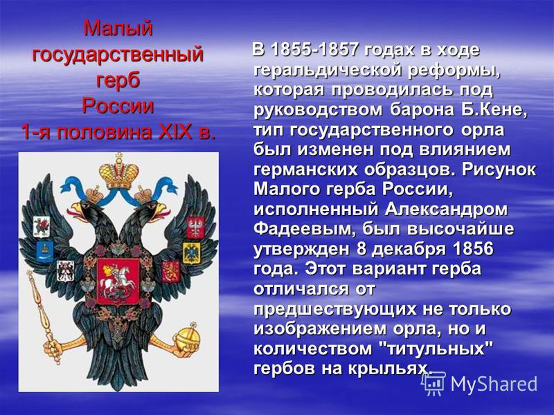 В 1855-1857 годах в ходе геральдической реформы, которая проводилась под руководством барона Б.Кене, тип государственного орла был изменен под влиянием германских образцов. Рисунок Малого герба России, исполненный Александром Фадеевым, был высочайше