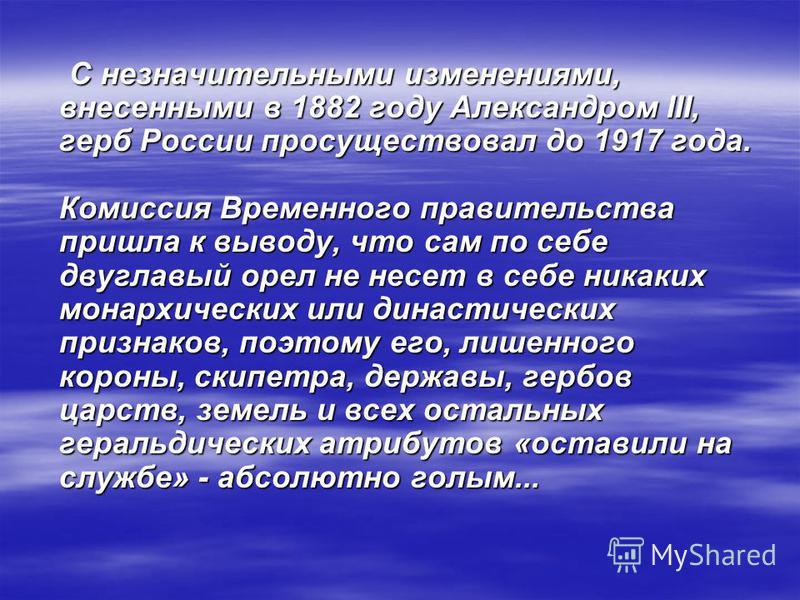 С незначительными изменениями, внесенными в 1882 году Александром III, герб России просуществовал до 1917 года. Комиссия Временного правительства пришла к выводу, что сам по себе двуглавый орел не несет в себе никаких монархических или династических