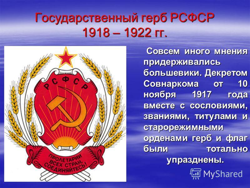 Государственный герб РСФСР 1918 – 1922 гг. Совсем иного мнения придерживались большевики. Декретом Совнаркома от 10 ноября 1917 года вместе с сословиями, званиями, титулами и старорежимными орденами герб и флаг были тотально упразднены. Совсем иного