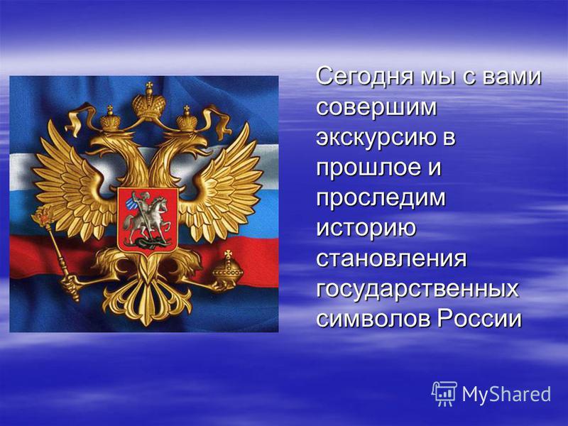 Сегодня мы с вами совершим экскурсию в прошлое и проследим историю становления государственных символов России Сегодня мы с вами совершим экскурсию в прошлое и проследим историю становления государственных символов России