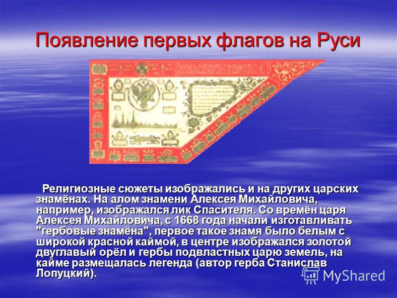 Религиозные сюжеты изображались и на других царских знамёнах. На алом знамени Алексея Михайловича, например, изображался лик Спасителя. Со времён царя Алексея Михайловича, с 1668 года начали изготавливать