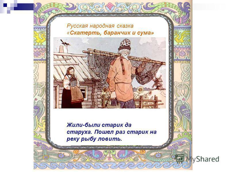 Русская народная сказка «Скатерть, баранчик и сума» Жили-были старик да старуха. Пошел раз старик на реку рыбу ловить.