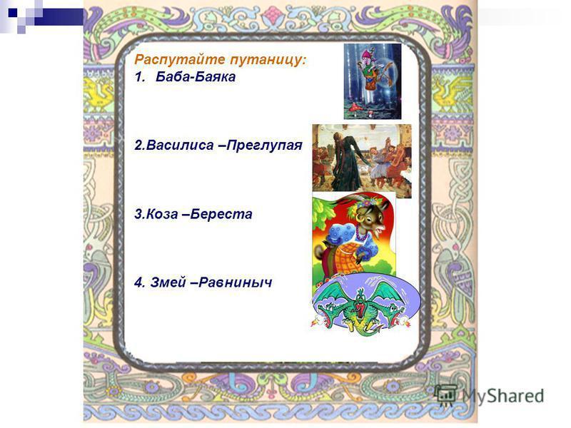Распутайте путаницу: 1.Баба-Баяка 2. Василиса –Преглупая 3. Коза –Береста 4. Змей –Равниныч