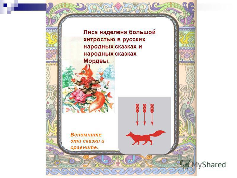 Лиса наделена большой хитростью в русских народных сказках и народных сказках Мордвы. Вспомните эти сказки и сравните.